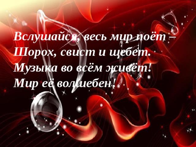 Вслушайся, весь мир поёт – Шорох, свист и щебет. Музыка во всём живёт! Мир её волшебен!