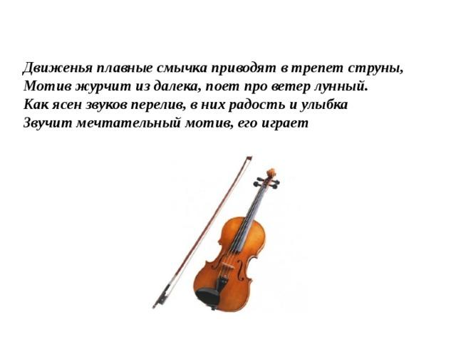 Движенья плавные смычка приводят в трепет струны,  Мотив журчит из далека, поет про ветер лунный.  Как ясен звуков перелив, в них радость и улыбка  Звучит мечтательный мотив, его играет
