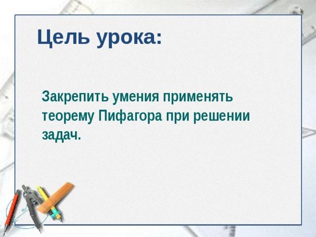 Цель урока: Закрепить умения применять теорему Пифагора при решении задач.