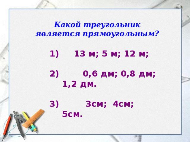 Какой треугольник является прямоугольным? 1) 13 м; 5 м; 12 м;  2) 0,6 дм; 0,8 дм; 1,2 дм.  3) 3см; 4см; 5см.