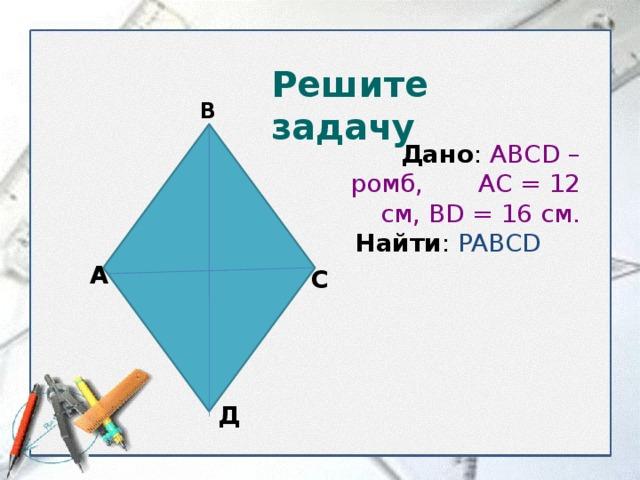 Решите задачу В  Дано : ABCD – ромб, АС = 12 см, BD = 16 см.  Найти : PABCD  А С Д