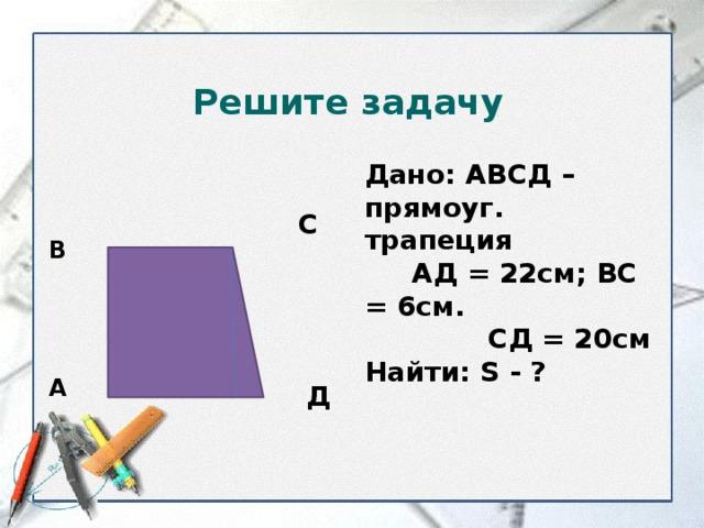 Решите задачу Дано: АВСД – прямоуг. трапеция  АД = 22см; ВС = 6см.  СД = 20см Найти: S - ? С В А Д