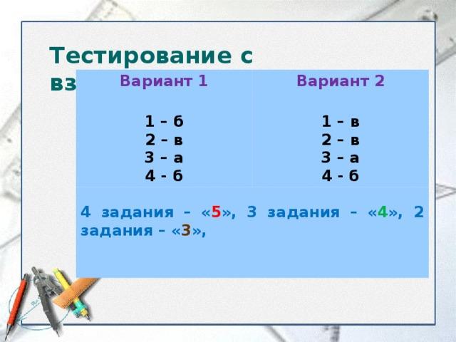 Тестирование с взаимоконтролем. Вариант 1 Вариант 2  1 – б 2 – в 3 – а 4 - б 1 – в 2 – в 3 – а 4 - б 4 задания – « 5 », 3 задания – « 4 », 2 задания – « 3 »,