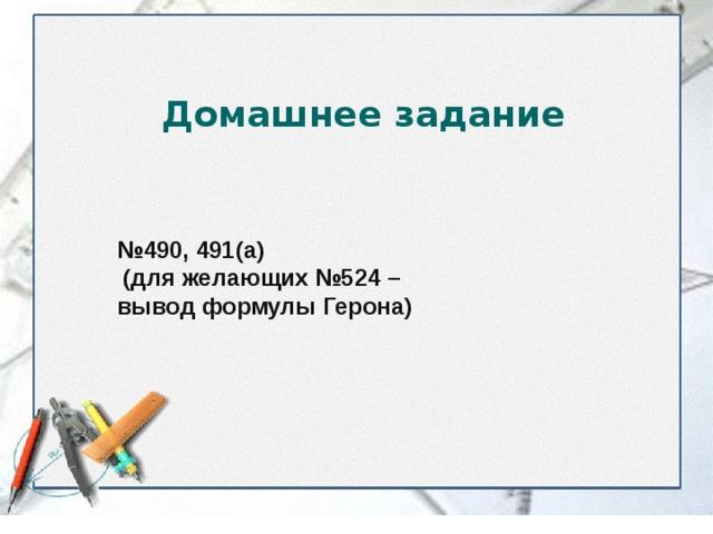 Домашнее задание № 490, 491(а)  (для желающих №524 – вывод формулы Герона)