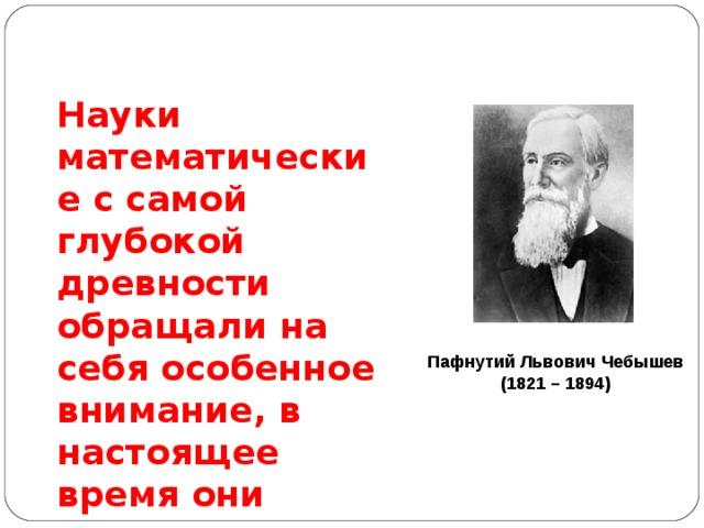Науки математические с самой глубокой древности обращали на себя особенное внимание, в настоящее время они получили еще больше интереса по влиянию своему на  искусство и  промышленность. Пафнутий Львович Чебышев (1821 – 1894)