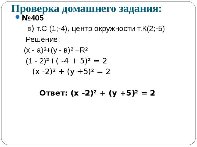 Проверка домашнего задания: № 405  в ) т.С (1;-4), центр окружности т.К(2;-5)   Решение:  (х - а) ² +(у - в) ² = R²  (1 - 2) ² +( -4 + 5) ² = 2  (х -2) ² + (у +5) ² = 2  Ответ: (х -2) ² + (у +5) ² = 2