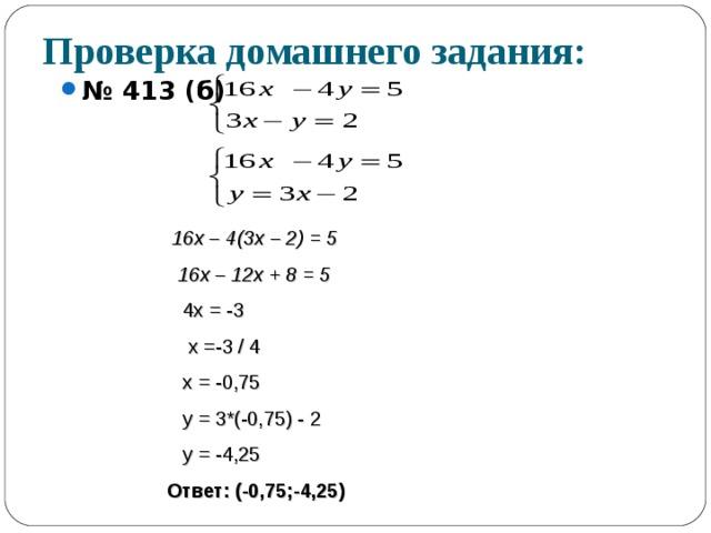 Проверка домашнего задания: № 413 (б)    16х – 4(3х – 2) = 5  16х – 12х + 8 = 5  4х = -3  х =-3 / 4  х = -0,75  у = 3*(-0,75) - 2  у = -4,25 Ответ: (-0,75;-4,25)