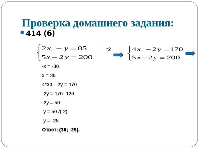 Проверка домашнего задания: 414 (б)  *2 -х = -30 х = 30 4*30 – 2у = 170 -2у = 170 -120 -2у = 50  у = 50 /(-2)  у = -25 Ответ: (30; -25).