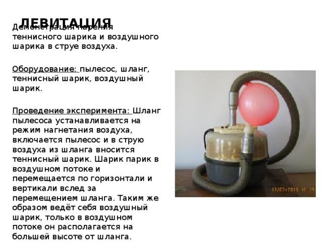 ЛЕВИТАЦИЯ Демонстрация парения теннисного шарика и воздушного шарика в струе воздуха. Оборудование: пылесос, шланг, теннисный шарик, воздушный шарик.  Проведение эксперимента: Шланг пылесоса устанавливается на режим нагнетания воздуха, включается пылесос и в струю воздуха из шланга вносится теннисный шарик. Шарик парик в воздушном потоке и перемещается по горизонтали и вертикали вслед за перемещением шланга. Таким же образом ведёт себя воздушный шарик, только в воздушном потоке он располагается на большей высоте от шланга.