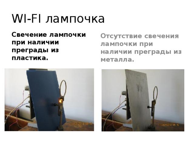 WI-FI лампочка Свечение лампочки при наличии преграды из пластика. Отсутствие свечения лампочки при наличии преграды из металла.