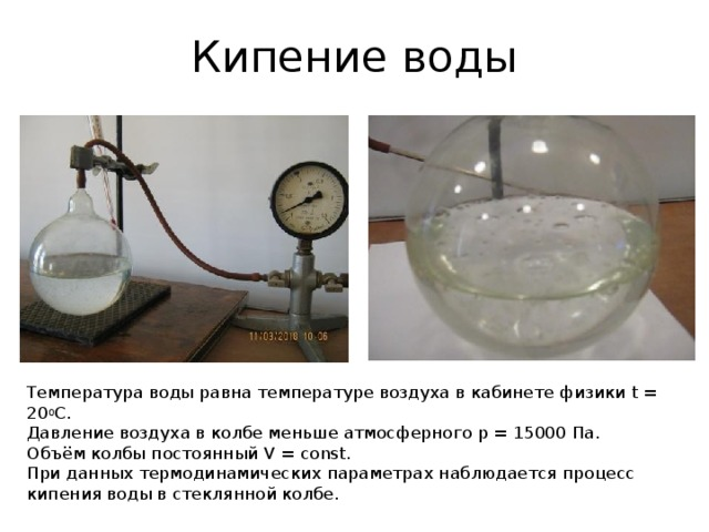 Кипение воды Температура воды равна температуре воздуха в кабинете физики t = 20 0 С. Давление воздуха в колбе меньше атмосферного p = 15000 Па. Объём колбы постоянный V = const. При данных термодинамических параметрах наблюдается процесс кипения воды в стеклянной колбе.