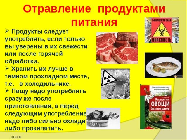 Отравление продуктами питания  Продукты следует употреблять, если только вы уверены в их свежести или после горячей обработки.  Хранить их лучше в темном прохладном месте, т.е. в холодильнике.  Пищу надо употреблять сразу же после приготовления, а перед следующим употреблением надо либо сильно охладить, либо прокипятить. 31.03.18
