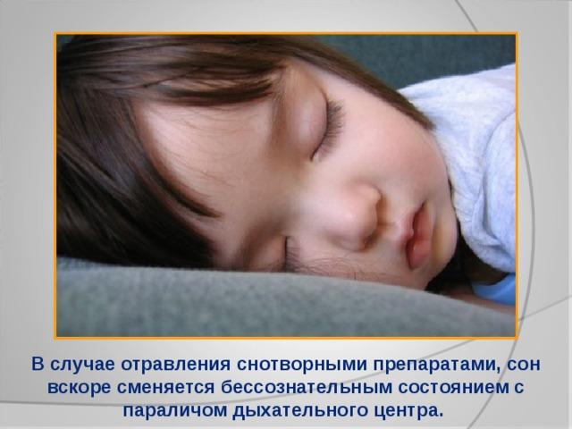 В случае отравления снотворными препаратами, сон вскоре сменяется бессознательным состоянием с параличом дыхательного центра.
