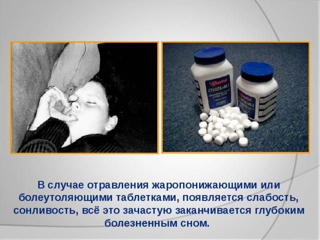 В случае отравления жаропонижающими или болеутоляющими таблетками, появляется слабость, сонливость, всё это зачастую заканчивается глубоким болезненным сном.