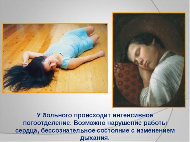 У больного происходит интенсивное потоотделение. Возможно нарушение работы сердца, бессознательное состояние с изменением дыхания.
