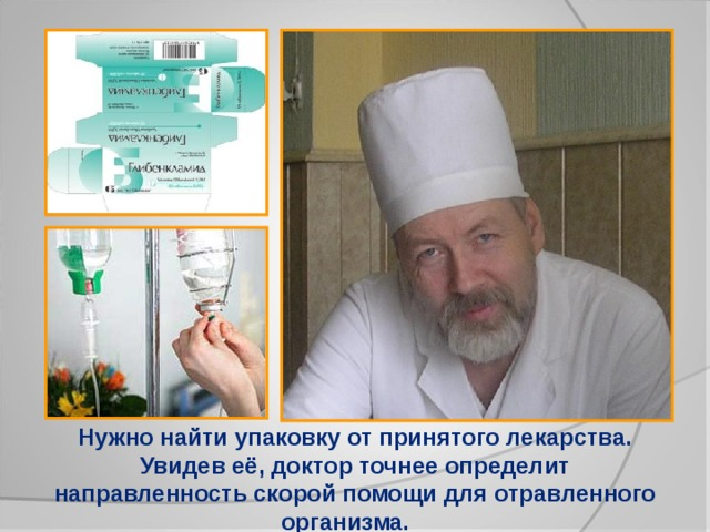 Нужно найти упаковку от принятого лекарства. Увидев её, доктор точнее определит направленность скорой помощи для отравленного организма.