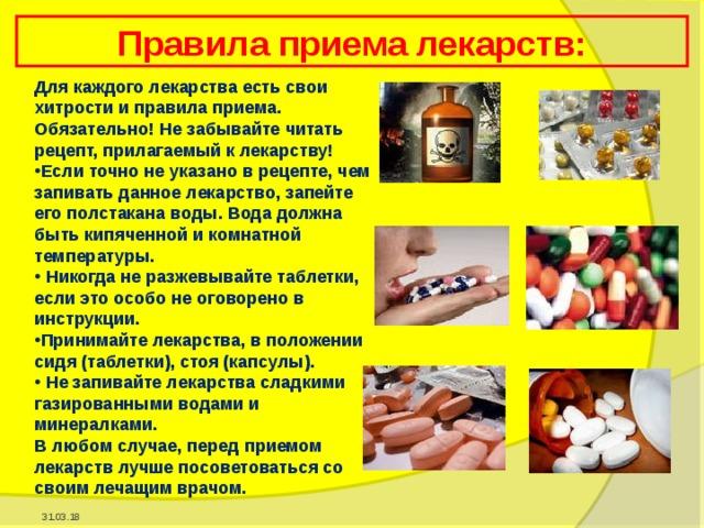 Правила приема лекарств: Для каждого лекарства есть свои хитрости и правила приема. Обязательно! Не забывайте читать рецепт, прилагаемый к лекарству! Если точно не указано в рецепте, чем запивать данное лекарство, запейте его полстакана воды. Вода должна быть кипяченной и комнатной температуры.  Никогда не разжевывайте таблетки, если это особо не оговорено в инструкции. Принимайте лекарства, в положении сидя (таблетки), стоя (капсулы).  Не запивайте лекарства сладкими газированными водами и минералками. В любом случае, перед приемом лекарств лучше посоветоваться со своим лечащим врачом. 31.03.18