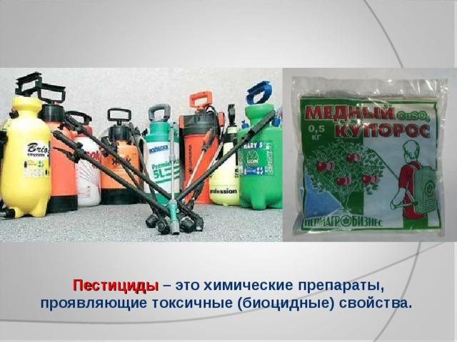 Пестициды  – это химические препараты, проявляющие токсичные (биоцидные) свойства.