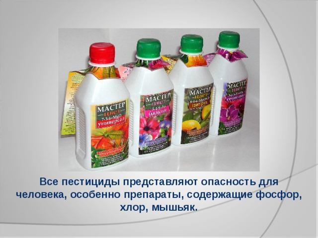 Все пестициды представляют опасность для человека, особенно препараты, содержащие фосфор, хлор, мышьяк.