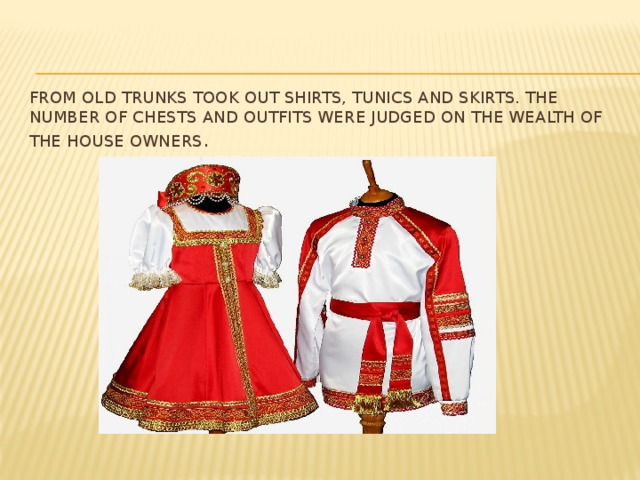 From old trunks took out shirts, tunics and skirts. The number of chests and outfits were judged on the wealth of the house owners .