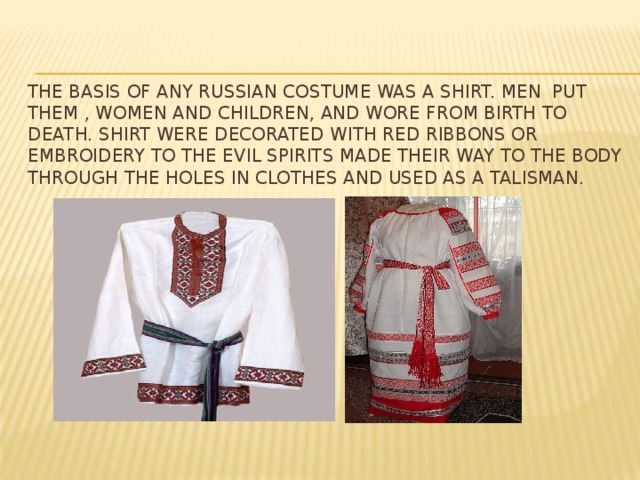 The basis of any Russian costume was a shirt. Men put them , women and children, and wore from birth to death. Shirt were decorated with red ribbons or embroidery to the evil spirits made their way to the body through the holes in clothes and used as a talisman.