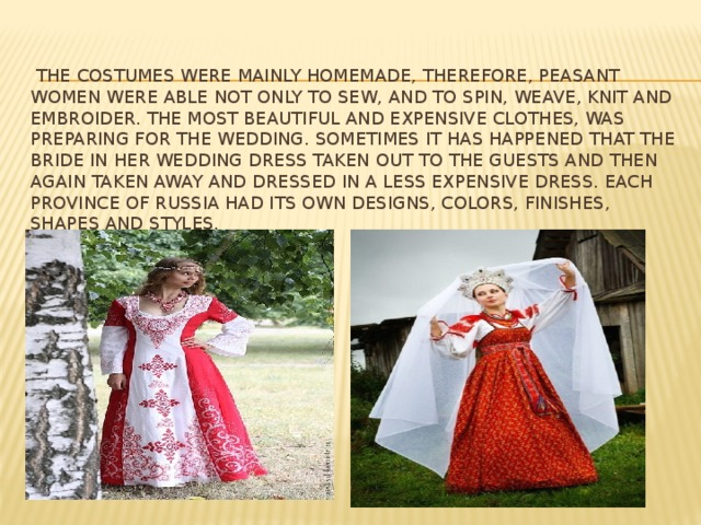 the costumes were mainly homemade, therefore, peasant women were able not only to sew, and to spin, weave, knit and embroider. The most beautiful and expensive clothes, was preparing for the wedding. Sometimes it has happened that the bride in her wedding dress taken out to the guests and then again taken away and dressed in a less expensive dress. Each province of Russia had its own designs, colors, finishes, shapes and styles.