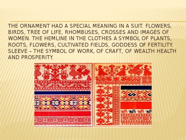 the Ornament had a special meaning in a suit. flowers, birds, tree of life, rhombuses, crosses and images of women. The hemline in the clothes a symbol of plants, roots, flowers, cultivated fields, goddess of fertility. Sleeve – the symbol of work, of craft, of wealth health and prosperity.