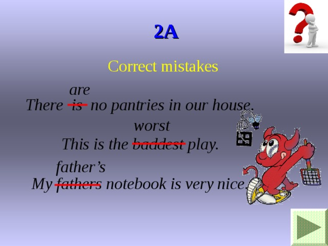 2A Correct mistakes are There is no pantries in our house. This is the baddest play. My fathers notebook is very nice. worst father's