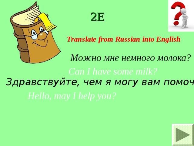 2E Translate from Russian into English Можно мне немного молока? Can I have some milk ? Здравствуйте, чем я могу вам помочь ? Hello, may I help you ?