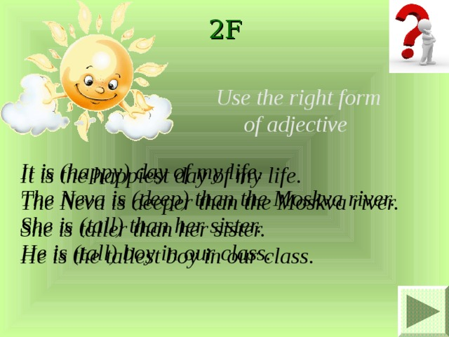 2F Use the right form of adjective It is (happy) day of my life. The Neva is (deep) than the Moskva river. She is (tall) than her sister. He is (tall) boy in our class. It is the happiest day of my life. The Neva is deeper than the Moskva river. She is taller than her sister. He is the tallest boy in our class.