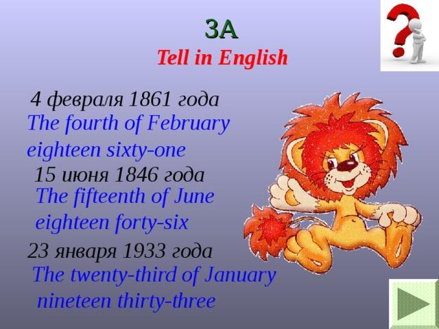 3A Tell in English 4 февраля 1861 года The fourth of February eighteen sixty-one 15 июня 1846 года The fifteenth of June eighteen forty-six  23 января 1933 года The twenty-third of January  nineteen thirty-three