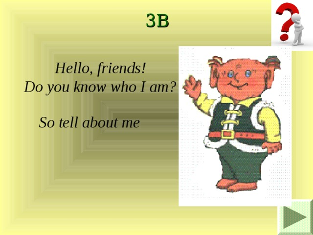 3B Hello, friends! Do you know who I am? So tell about me