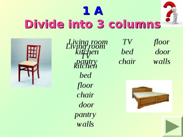 1 A  Divide into 3 columns Living room kitchen pantry TV bed chair floor door walls Living room TV kitchen bed floor chair door pantry walls