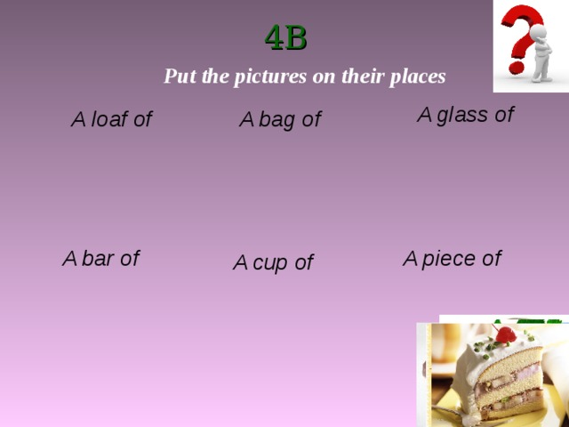 4B Put the pictures on their places A glass of A bag of A loaf of A bar of A piece of A cup of
