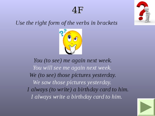 4F Use the right form of the verbs in brackets You (to see) me again next week. We (to see) those pictures yesterday.  I always (to write) a birthday card to him. You will see me again next week. We saw those pictures yesterday.  I always write a birthday card to him.