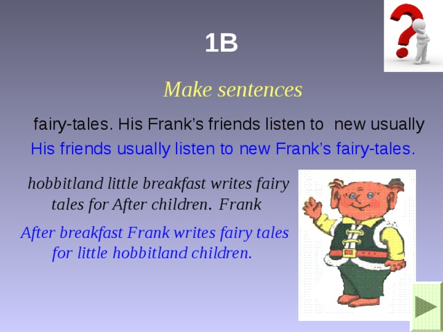 1B Make sentences fairy-tales. His Frank's friends listen to new usually His friends usually listen to new Frank's fairy-tales. hobbitland little breakfast writes fairy tales for After children . Frank After breakfast Frank writes fairy tales for little hobbitland children.