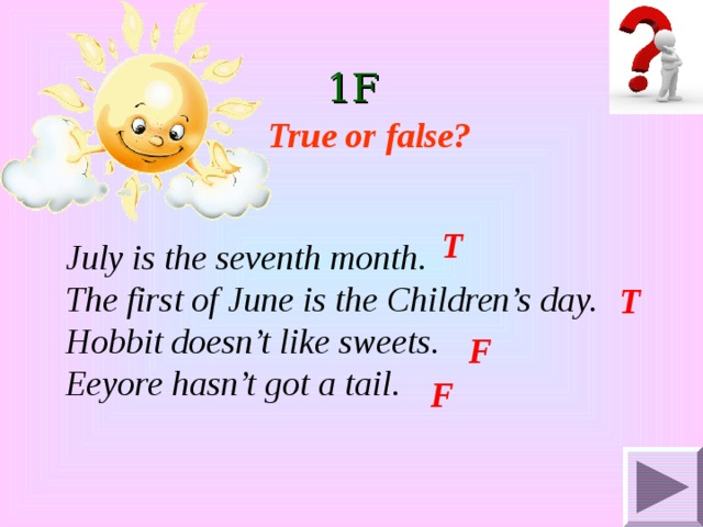 1F True or false? T July is the seventh month. The first of June is the Children's day. Hobbit doesn't like sweets. Eeyore hasn't got a tail. T  F F