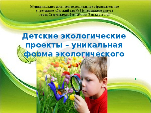Муниципальное автономное дошкольное образовательное учреждение «Детский сад № 34» городского округа город Стерлитамак Республики Башкортостан  Детские экологические проекты – уникальная форма экологического воспитания  .