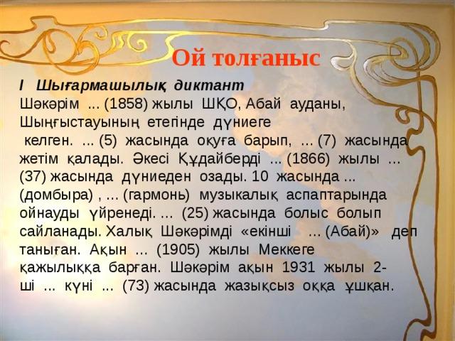 Ой толғаныс І Шығармашылық диктант Шәкәрім ... (1858) жылы ШҚО, Абай ауданы, Шыңғыстауының етегінде дүниеге  келген. ... (5) жасында оқуға барып, ... (7) жасында жетім қалады. Әкесі Құдайберді ... (1866) жылы ... (37) жасында дүниеден озады. 10 жасында ... (домбыра) , ... (гармонь) музыкалық аспаптарында ойнауды үйренеді. ... (25) жасында болыс болып сайланады. Халық Шәкәрімді «екінші ... (Абай)» деп таныған. Ақын ... (1905) жылы Меккеге қажылыққа барған. Шәкәрім ақын 1931 жылы 2-ші ... күні ... (73) жасында жазықсыз оққа ұшқан.