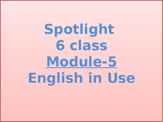 Spotlight  6 class  Module-5  English in Use