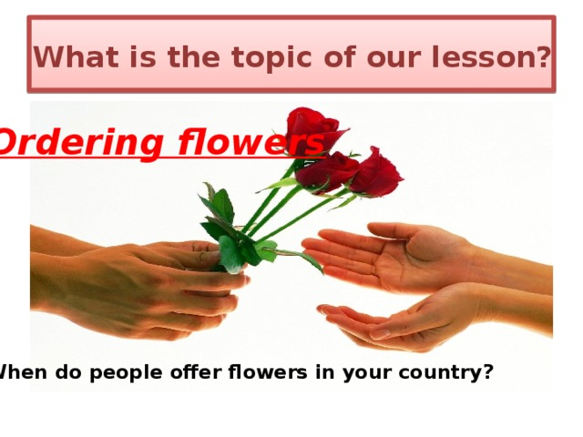 What is the topic of our lesson? Ordering flowers When do people offer flowers in your country?