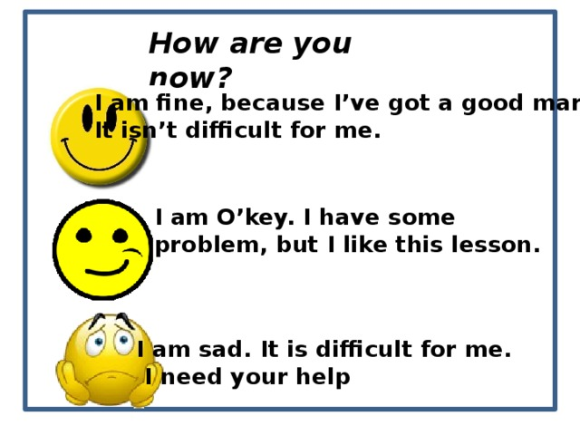 How are you now? I am fine, because I've got a good mark. It isn't difficult for me. I am O'key. I have some problem, but I like this lesson. I am sad. It is difficult for me.  I need your help