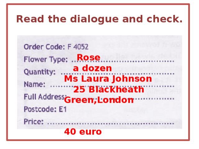 Read the dialogue and check.  Rose  a dozen Ms Laura Johnson  25 Blackheath Green,London   40 euro