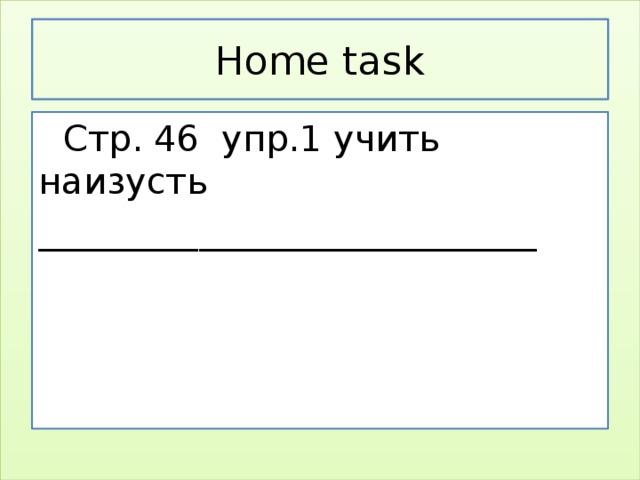 Home task  Стр. 46 упр.1 учить наизусть ____________________________
