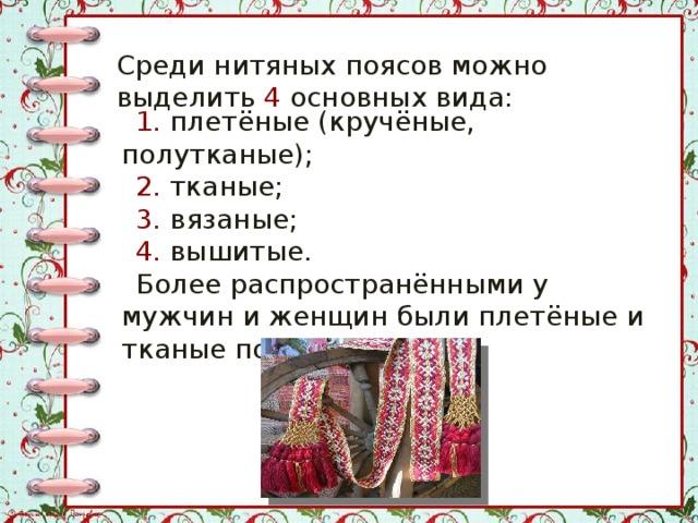 Среди нитяных поясов можно выделить 4 основных вида: 1. плетёные (кручёные, полутканые); 2. тканые; 3. вязаные; 4. вышитые. Более распространёнными у мужчин и женщин были плетёные и тканые пояса.