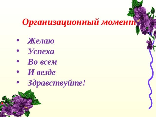 Организационный момент    Желаю  Успеха  Во всем  И везде  Здравствуйте!