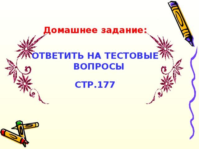 Домашнее задание:  ОТВЕТИТЬ НА ТЕСТОВЫЕ ВОПРОСЫ СТР.177