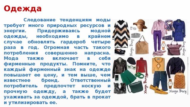 Одежда  Следование тенденциям моды требует много природных ресурсов и энергии. Придерживаясь модной одежды, необходимо в крайнем случае обновлять гардероб четыре раза в год. Огромная часть такого потребления совершенно напрасна. Мода также включает в себя фирменные продукты. Помните, что каждый фирменный знак на одежде повышает ее цену, и тем выше, чем известнее бренд. Ответственный потребитель предпочтет носкую и прочную одежду, а также будет ухаживать за одеждой, брать в прокат и утилизировать ее.