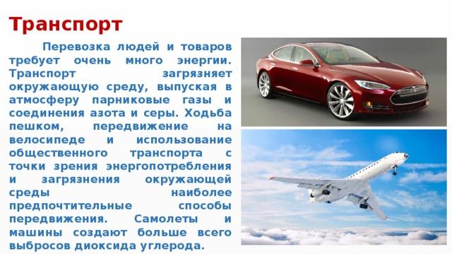 Транспорт  Перевозка людей и товаров требует очень много энергии. Транспорт загрязняет окружающую среду, выпуская в атмосферу парниковые газы и соединения азота и серы. Ходьба пешком, передвижение на велосипеде и использование общественного транспорта с точки зрения энергопотребления и загрязнения окружающей среды наиболее предпочтительные способы передвижения. Самолеты и машины создают больше всего выбросов диоксида углерода.