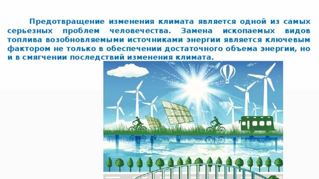 Предотвращение изменения климата является одной из самых серьезных проблем человечества. Замена ископаемых видов топлива возобновляемыми источниками энергии является ключевым фактором не только в обеспечении достаточного объема энергии, но и в смягчении последствий изменения климата.